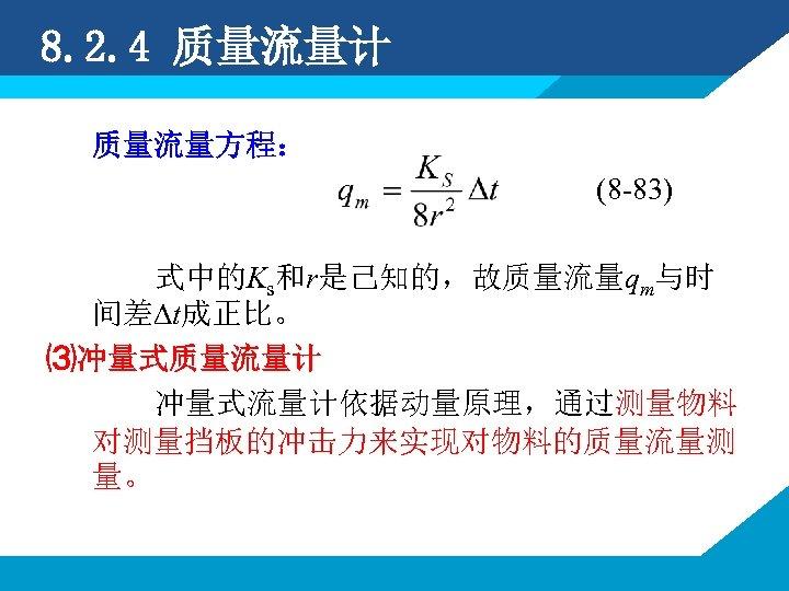 8. 2. 4 质量流量计 质量流量方程: (8 -83) 式中的Ks和r是己知的,故质量流量qm与时 间差∆t成正比。 ⑶冲量式质量流量计 冲量式流量计依据动量原理,通过测量物料 对测量挡板的冲击力来实现对物料的质量流量测 量。