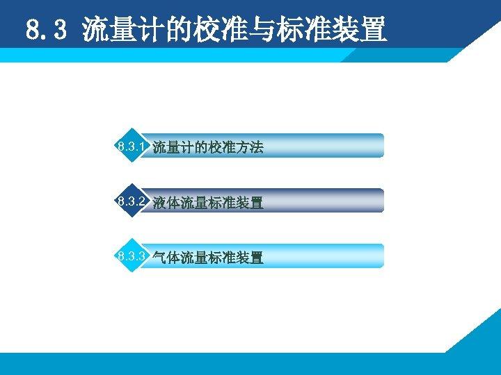 8. 3 流量计的校准与标准装置 8. 3. 1 流量计的校准方法 8. 3. 2 液体流量标准装置 8. 3. 3