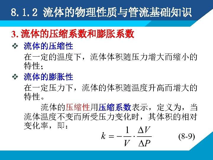 8. 1. 2 流体的物理性质与管流基础知识 3. 流体的压缩系数和膨胀系数 v 流体的压缩性 在一定的温度下,流体体积随压力增大而缩小的 特性; v 流体的膨胀性 在一定压力下,流体的体积随温度升高而增大的 特性。
