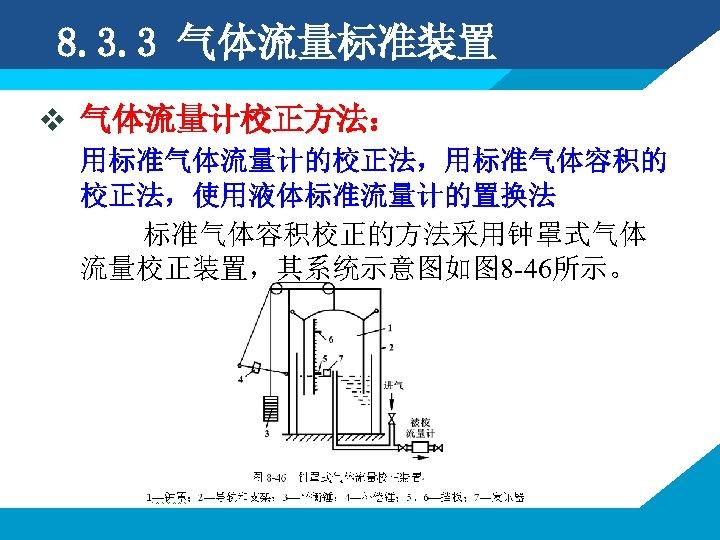 8. 3. 3 气体流量标准装置 v 气体流量计校正方法: 用标准气体流量计的校正法,用标准气体容积的 校正法,使用液体标准流量计的置换法 标准气体容积校正的方法采用钟罩式气体 流量校正装置,其系统示意图如图 8 -46所示。