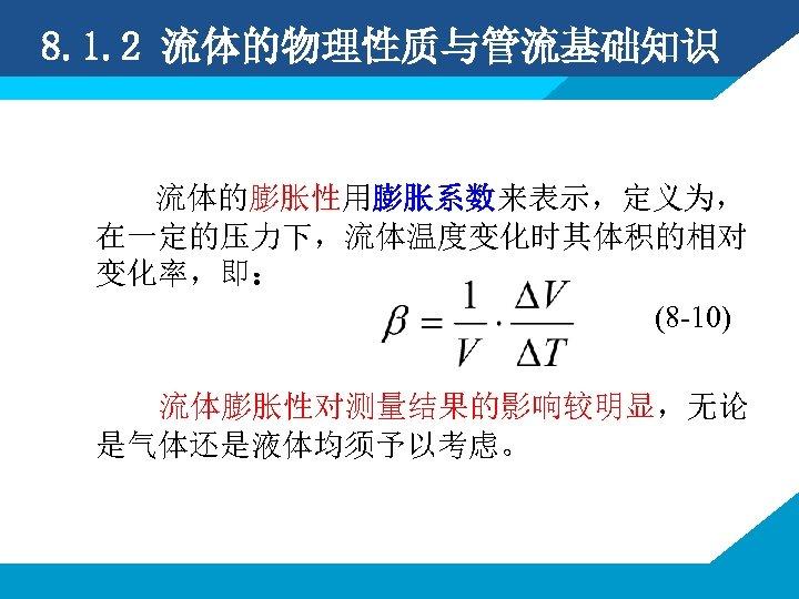 8. 1. 2 流体的物理性质与管流基础知识 流体的膨胀性用膨胀系数来表示,定义为, 在一定的压力下,流体温度变化时其体积的相对 变化率,即: (8 -10) 流体膨胀性对测量结果的影响较明显,无论 是气体还是液体均须予以考虑。