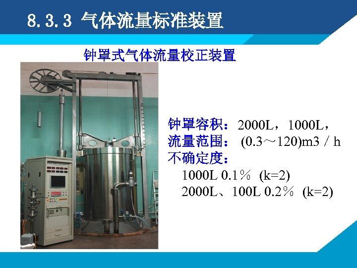 8. 3. 3 气体流量标准装置 钟罩式气体流量校正装置 钟罩容积: 2000 L,1000 L, 流量范围: (0. 3~ 120)m 3/h