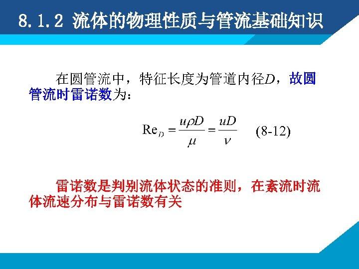 8. 1. 2 流体的物理性质与管流基础知识 在圆管流中,特征长度为管道内径D,故圆 管流时雷诺数为: (8 -12) 雷诺数是判别流体状态的准则,在紊流时流 体流速分布与雷诺数有关