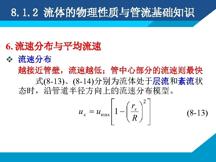 8. 1. 2 流体的物理性质与管流基础知识 6. 流速分布与平均流速 v 流速分布 越接近管壁,流速越低;管中心部分的流速则最快 式(8 -13)、(8 -14)分别为流体处于层流和紊流状 态时,沿管道半径方向上的流速分布模型。 (8