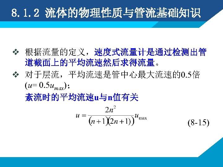 8. 1. 2 流体的物理性质与管流基础知识 v 根据流量的定义,速度式流量计是通过检测出管 道截面上的平均流速然后求得流量。 v 对于层流,平均流速是管中心最大流速的0. 5倍 (u= 0. 5 umax);
