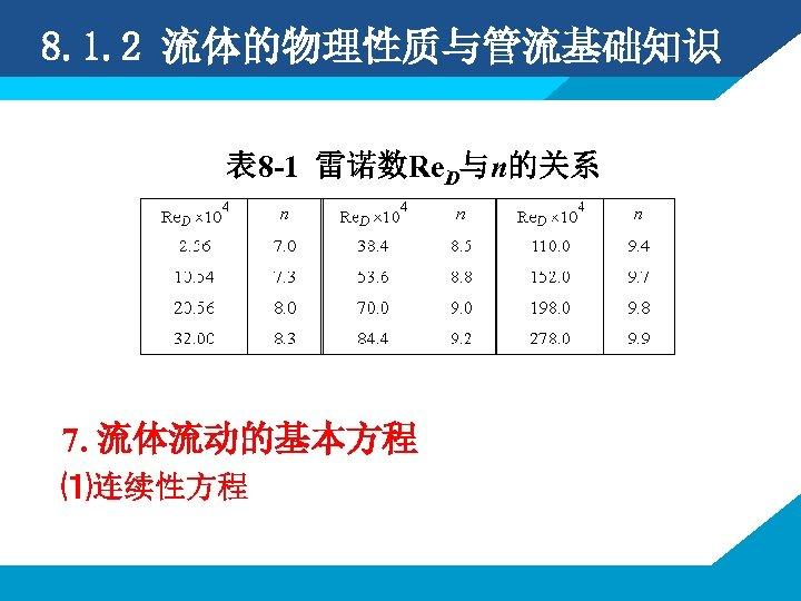 8. 1. 2 流体的物理性质与管流基础知识 表 8 -1 雷诺数Re. D与n的关系 7. 流体流动的基本方程 ⑴连续性方程