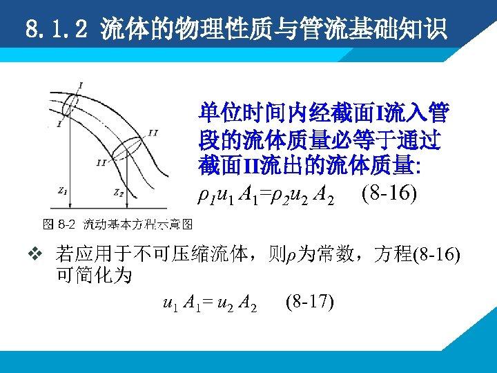 8. 1. 2 流体的物理性质与管流基础知识 单位时间内经截面I流入管 段的流体质量必等于通过 截面II流出的流体质量: ρ1 u 1 A 1=ρ2 u 2