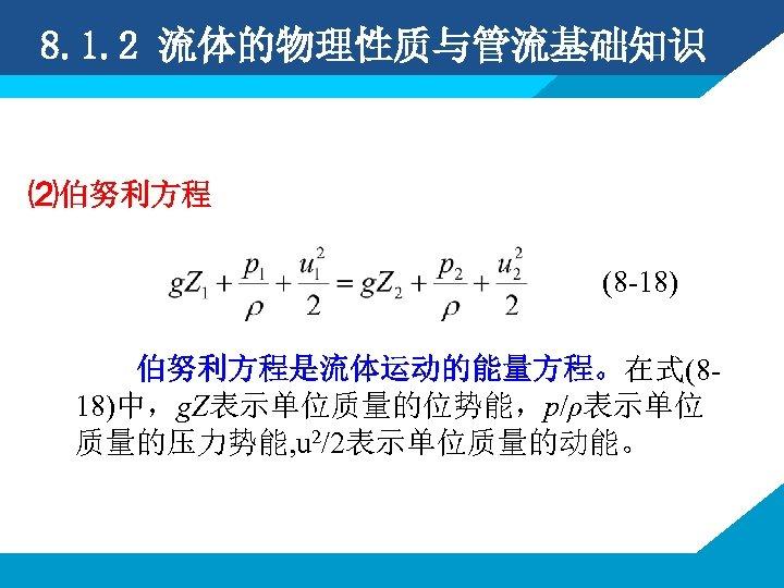 8. 1. 2 流体的物理性质与管流基础知识 ⑵伯努利方程 (8 -18) 伯努利方程是流体运动的能量方程。在式(818)中,g. Z表示单位质量的位势能,p/ρ表示单位 质量的压力势能, u 2/2表示单位质量的动能。