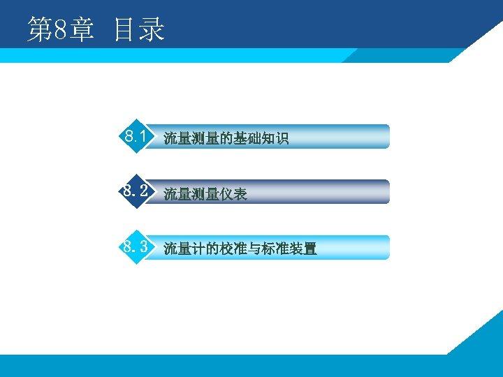 第 8章 目录 8. 1 流量测量的基础知识 8. 2 流量测量仪表 8. 3 流量计的校准与标准装置