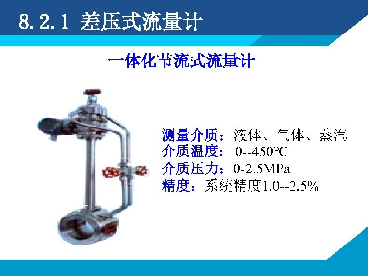 8. 2. 1 差压式流量计 一体化节流式流量计 测量介质:液体、气体、蒸汽 介质温度: 0 --450℃ 介质压力: 0 -2. 5 MPa