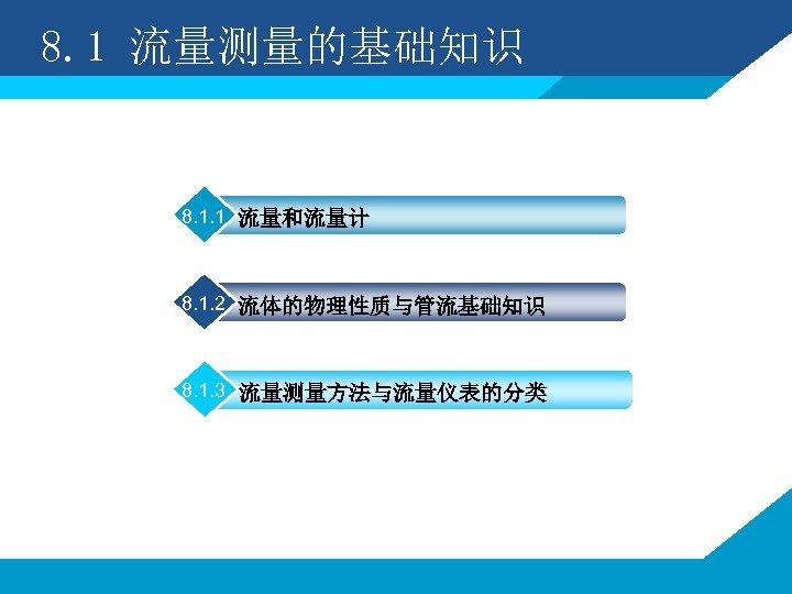 8. 1 流量测量的基础知识 8. 1. 1 流量和流量计 8. 1. 2 流体的物理性质与管流基础知识 8. 1. 3