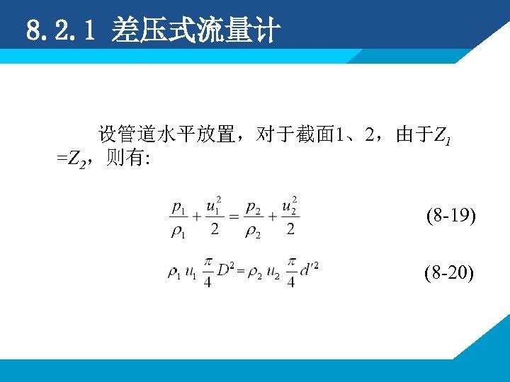 8. 2. 1 差压式流量计 设管道水平放置,对于截面 1、2,由于Z 1 =Z 2,则有: (8 -19) (8 -20)