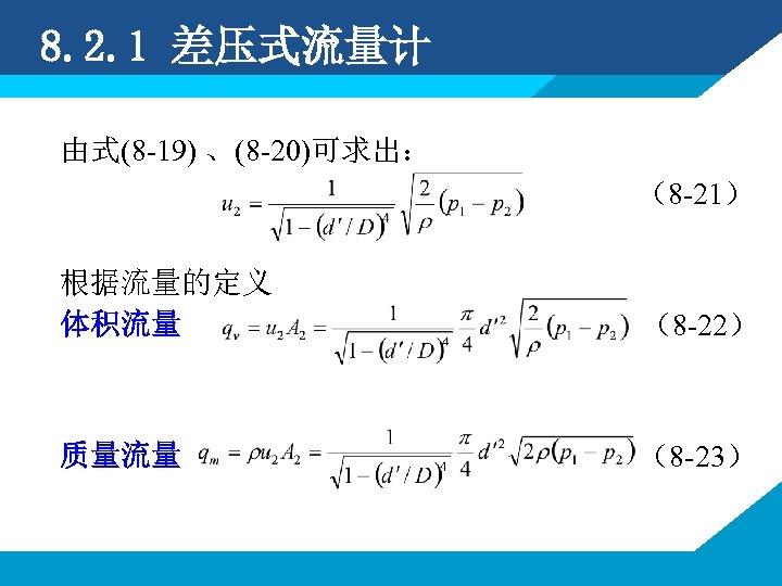8. 2. 1 差压式流量计 由式(8 -19) 、(8 -20)可求出: (8 -21) 根据流量的定义 体积流量 (8 -22)