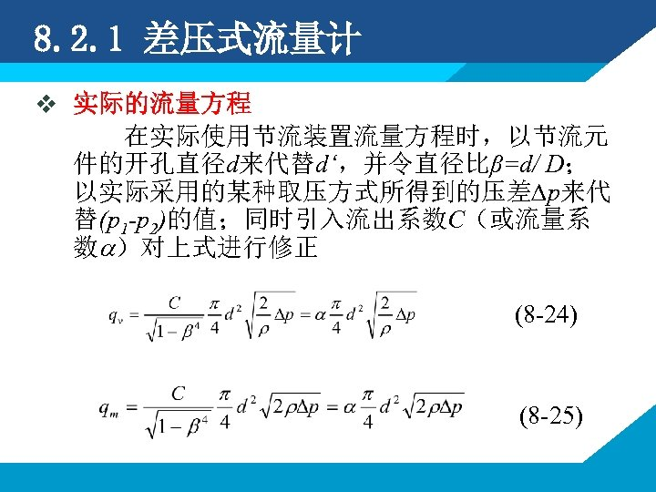 8. 2. 1 差压式流量计 v 实际的流量方程 在实际使用节流装置流量方程时,以节流元 件的开孔直径d来代替d',并令直径比β=d/ D; 以实际采用的某种取压方式所得到的压差∆p来代 替(p 1 -p 2)的值;同时引入流出系数C(或流量系