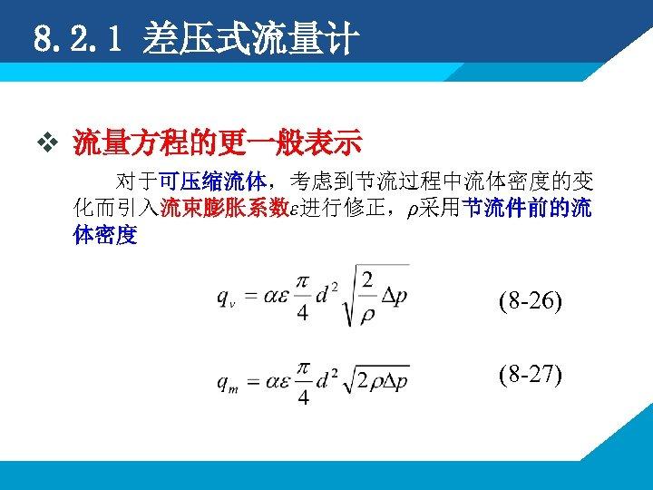 8. 2. 1 差压式流量计 v 流量方程的更一般表示 对于可压缩流体,考虑到节流过程中流体密度的变 化而引入流束膨胀系数ε进行修正,ρ采用节流件前的流 体密度 (8 -26) (8 -27)