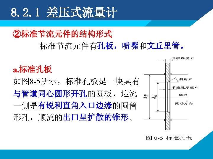 8. 2. 1 差压式流量计 ②标准节流元件的结构形式 标准节流元件有孔板,喷嘴和文丘里管。 a. 标准孔板 如图 8 -5所示,标准孔板是一块具有 与管道同心圆形开孔的圆板,迎流 一侧是有锐利直角入口边缘的圆筒 形孔,顺流的出口呈扩散的锥形。