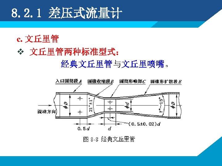 8. 2. 1 差压式流量计 c. 文丘里管 v 文丘里管两种标准型式: 经典文丘里管与文丘里喷嘴。