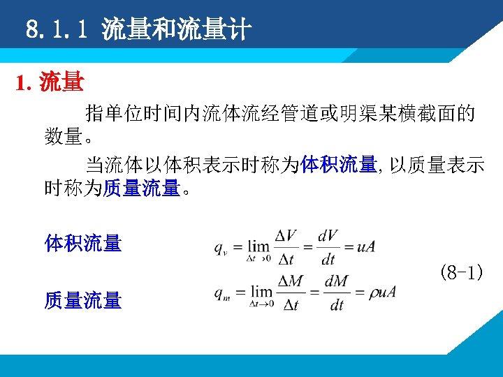 8. 1. 1 流量和流量计 1. 流量 指单位时间内流体流经管道或明渠某横截面的 数量。 当流体以体积表示时称为体积流量, 以质量表示 时称为质量流量。 体积流量 (8 -1)