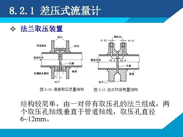 8. 2. 1 差压式流量计 v 法兰取压装置 结构较简单,由一对带有取压孔的法兰组成,两 个取压孔轴线垂直于管道轴线,取压孔直径 6~12 mm。