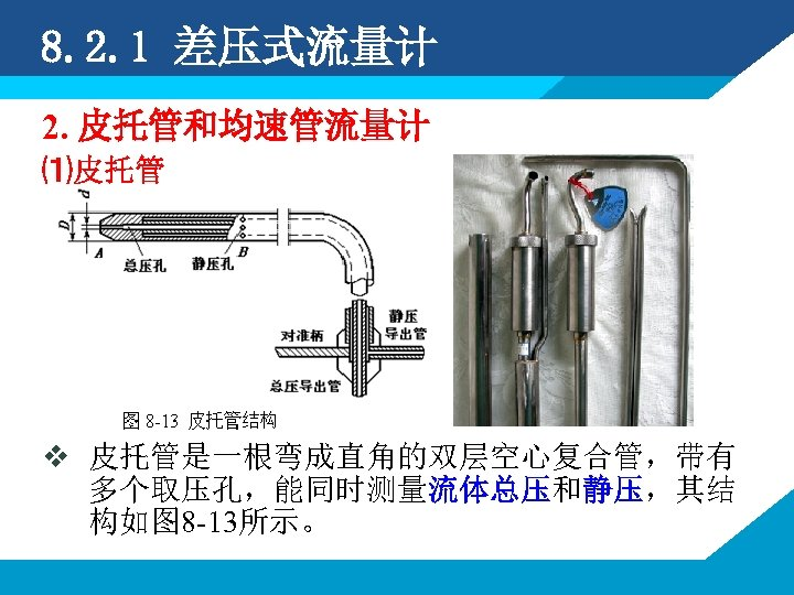 8. 2. 1 差压式流量计 2. 皮托管和均速管流量计 ⑴皮托管 v 皮托管是一根弯成直角的双层空心复合管,带有 多个取压孔,能同时测量流体总压和静压,其结 构如图 8 -13所示。
