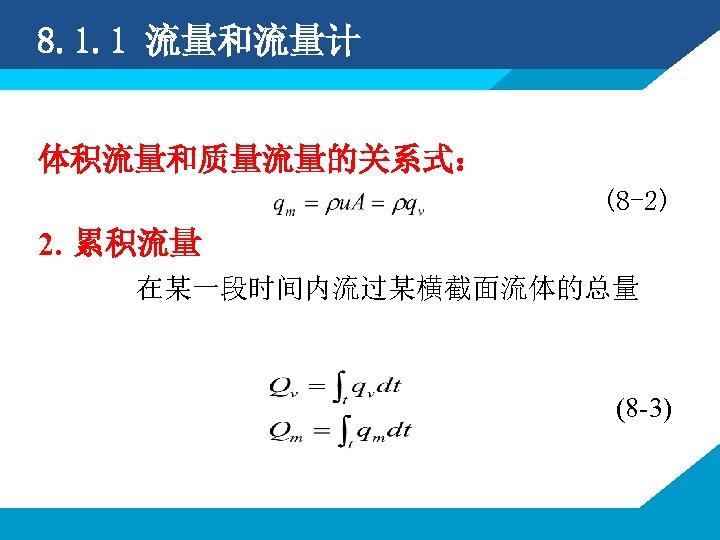 8. 1. 1 流量和流量计 体积流量和质量流量的关系式: (8 -2) 2. 累积流量 在某一段时间内流过某横截面流体的总量 (8 -3)
