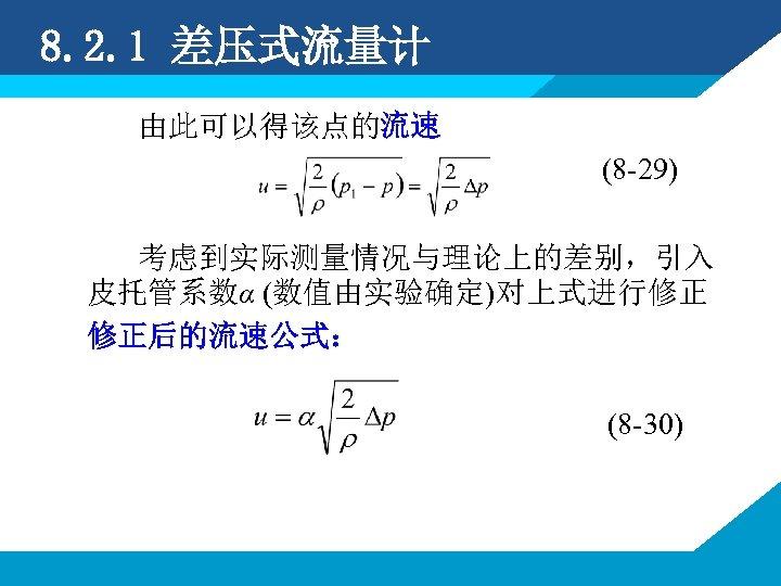 8. 2. 1 差压式流量计 由此可以得该点的流速 (8 -29) 考虑到实际测量情况与理论上的差别,引入 皮托管系数α (数值由实验确定)对上式进行修正 修正后的流速公式: (8 -30)