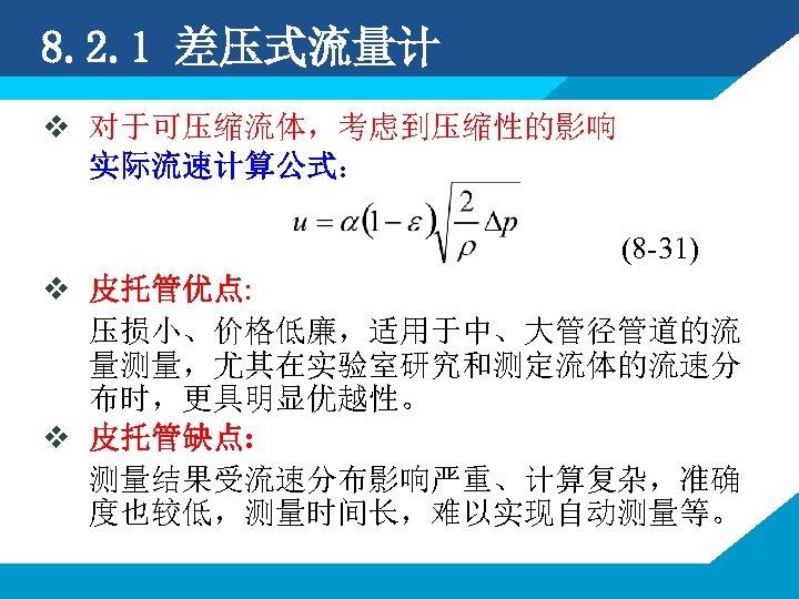 8. 2. 1 差压式流量计 v 对于可压缩流体,考虑到压缩性的影响 实际流速计算公式: (8 -31) v 皮托管优点: 压损小、价格低廉,适用于中、大管径管道的流 量测量,尤其在实验室研究和测定流体的流速分 布时,更具明显优越性。
