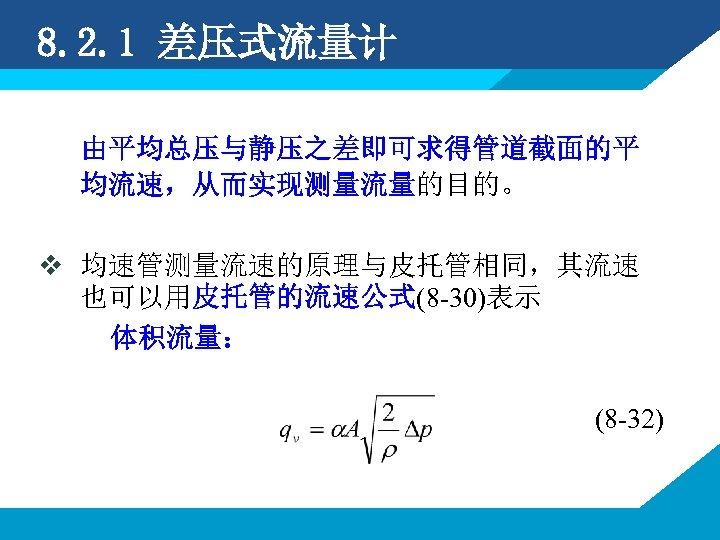 8. 2. 1 差压式流量计 由平均总压与静压之差即可求得管道截面的平 均流速,从而实现测量流量的目的。 v 均速管测量流速的原理与皮托管相同,其流速 也可以用皮托管的流速公式(8 -30)表示 体积流量: (8 -32)