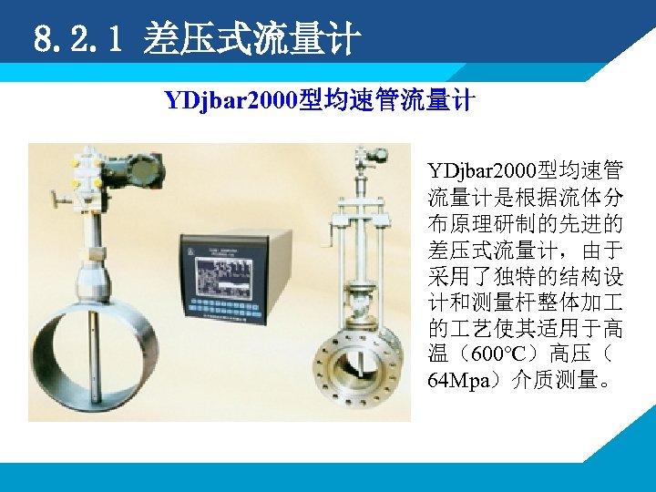 8. 2. 1 差压式流量计 YDjbar 2000型均速管 流量计是根据流体分 布原理研制的先进的 差压式流量计,由于 采用了独特的结构设 计和测量杆整体加 的 艺使其适用于高 温(600℃)高压(