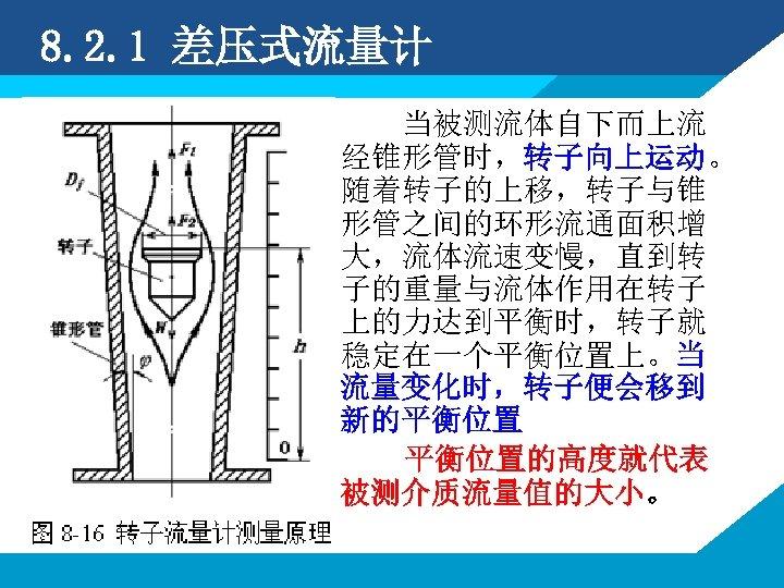 8. 2. 1 差压式流量计 当被测流体自下而上流 经锥形管时,转子向上运动。 随着转子的上移,转子与锥 形管之间的环形流通面积增 大,流体流速变慢,直到转 子的重量与流体作用在转子 上的力达到平衡时,转子就 稳定在一个平衡位置上。当 流量变化时,转子便会移到 新的平衡位置的高度就代表