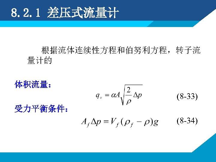 8. 2. 1 差压式流量计 根据流体连续性方程和伯努利方程,转子流 量计的 体积流量: (8 -33) 受力平衡条件: (8 -34)