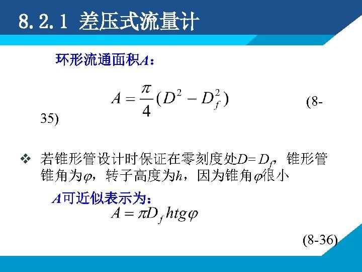 8. 2. 1 差压式流量计 环形流通面积A: (835) v 若锥形管设计时保证在零刻度处D= Df,锥形管 锥角为 ,转子高度为h,因为锥角 很小 A可近似表示为: (8