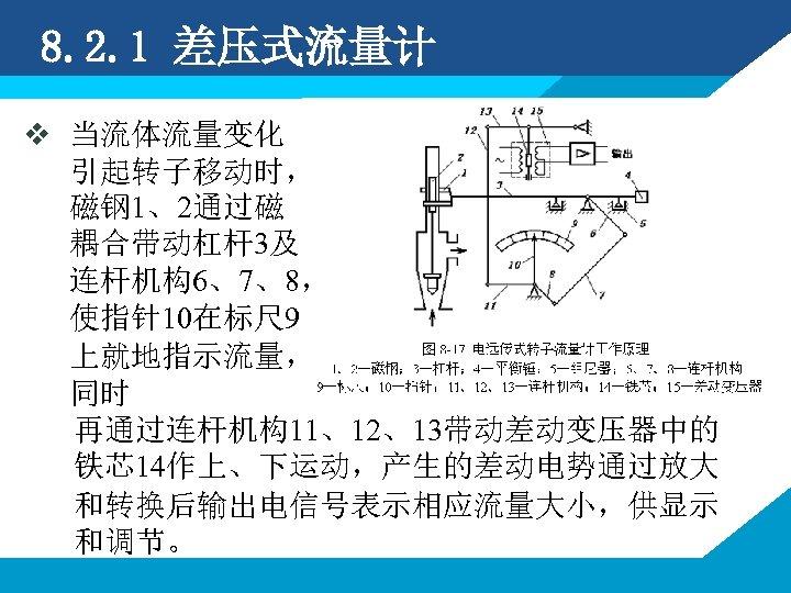 8. 2. 1 差压式流量计 v 当流体流量变化 引起转子移动时, 磁钢 1、2通过磁 耦合带动杠杆3及 连杆机构6、7、8, 使指针10在标尺 9 上就地指示流量,