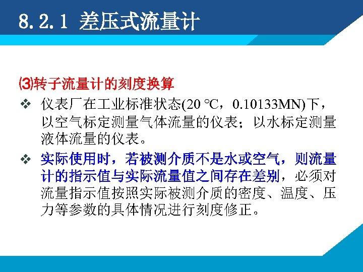 8. 2. 1 差压式流量计 ⑶转子流量计的刻度换算 v 仪表厂在 业标准状态(20 ℃,0. 10133 MN)下, 以空气标定测量气体流量的仪表;以水标定测量 液体流量的仪表。 v