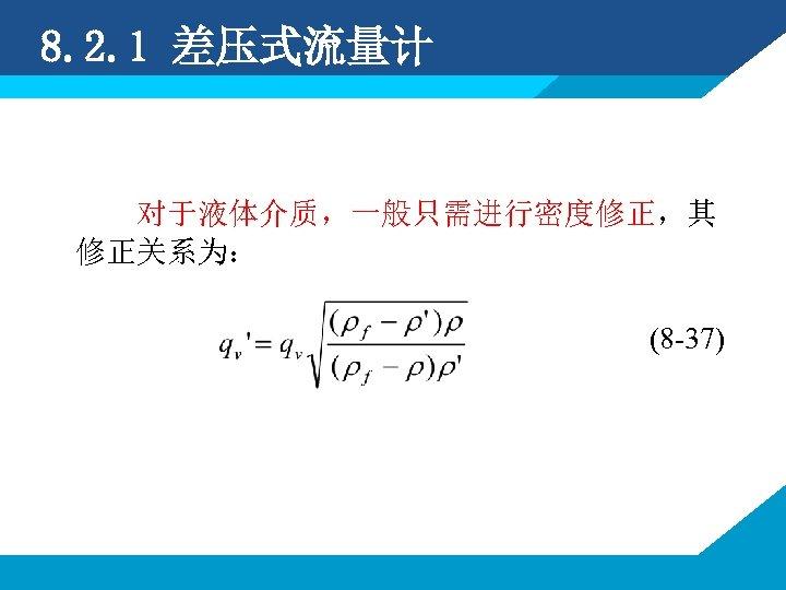 8. 2. 1 差压式流量计 对于液体介质,一般只需进行密度修正,其 修正关系为: (8 -37)