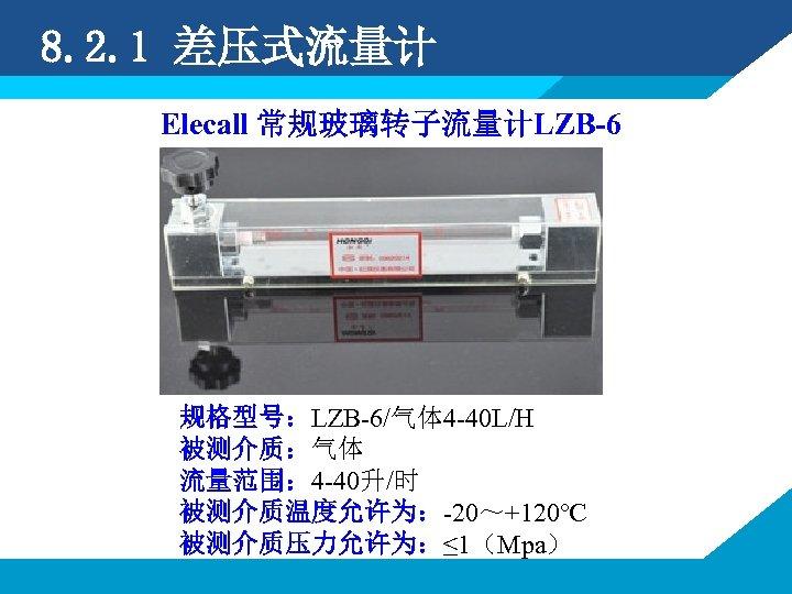 8. 2. 1 差压式流量计 Elecall 常规玻璃转子流量计LZB-6 规格型号:LZB-6/气体 4 -40 L/H 被测介质:气体 流量范围: 4 -40升/时