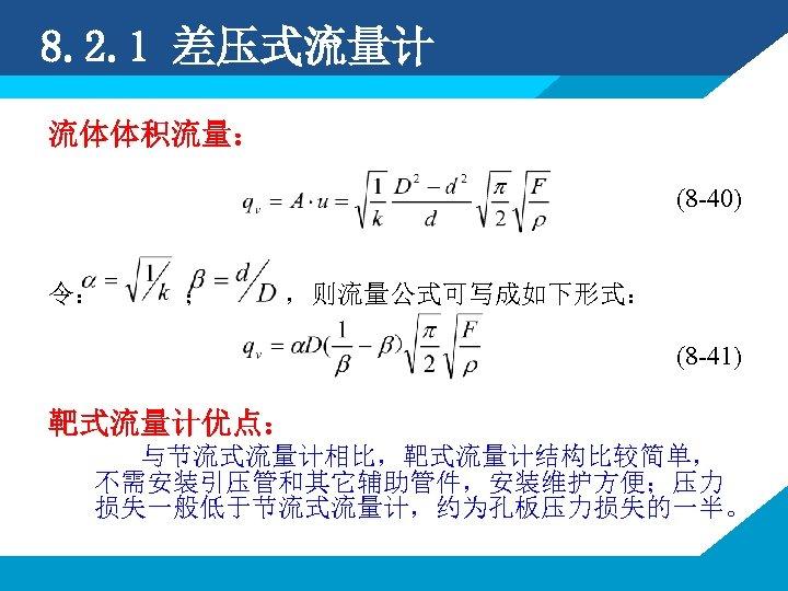 8. 2. 1 差压式流量计 流体体积流量: (8 -40) 令: ; ,则流量公式可写成如下形式: (8 -41) 靶式流量计优点: 与节流式流量计相比,靶式流量计结构比较简单,