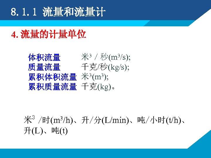 8. 1. 1 流量和流量计 4. 流量的计量单位 体积流量 质量流量 累积体积流量 累积质量流量 米 3/秒(m 3/s); 千克/秒(kg/s);