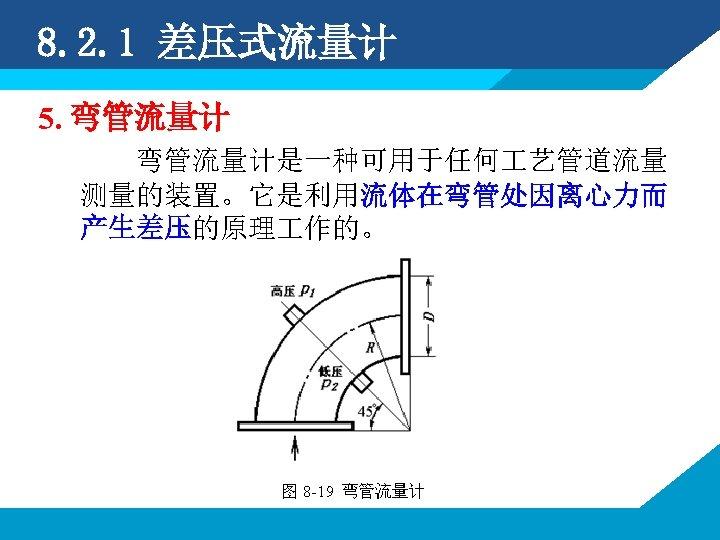 8. 2. 1 差压式流量计 5. 弯管流量计是一种可用于任何 艺管道流量 测量的装置。它是利用流体在弯管处因离心力而 产生差压的原理 作的。