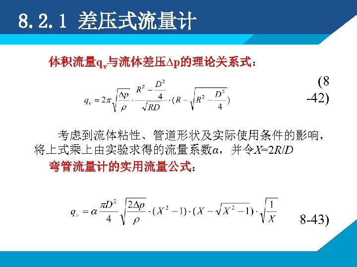 8. 2. 1 差压式流量计 体积流量qv与流体差压∆p的理论关系式: (8 -42) 考虑到流体粘性、管道形状及实际使用条件的影响, 将上式乘上由实验求得的流量系数α,并令X=2 R/D 弯管流量计的实用流量公式: 8 -43)