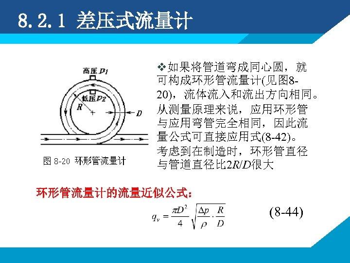 8. 2. 1 差压式流量计 v如果将管道弯成同心圆,就 可构成环形管流量计(见图 820),流体流入和流出方向相同。 从测量原理来说,应用环形管 与应用弯管完全相同,因此流 量公式可直接应用式(8 -42)。 考虑到在制造时,环形管直径 与管道直径比 2
