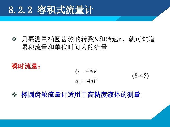 8. 2. 2 容积式流量计 v 只要测量椭圆齿轮的转数N和转速n,就可知道 累积流量和单位时间内的流量 瞬时流量: (8 -45) v 椭圆齿轮流量计适用于高粘度液体的测量