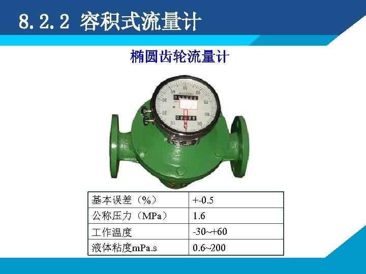 8. 2. 2 容积式流量计 椭圆齿轮流量计 基本误差(%) +-0. 5 公称压力(MPa) 1. 6 作温度 液体粘度m. Pa.