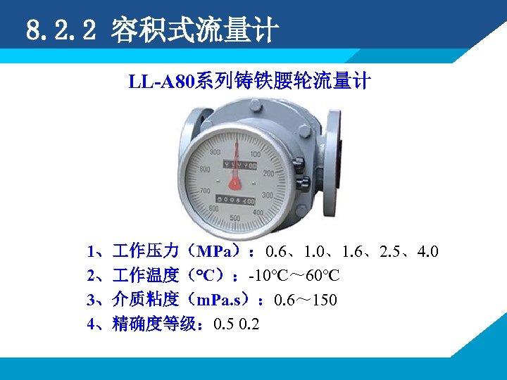 8. 2. 2 容积式流量计 LL-A 80系列铸铁腰轮流量计 1、 作压力(MPa): 0. 6、1. 0、1. 6、2. 5、4. 0