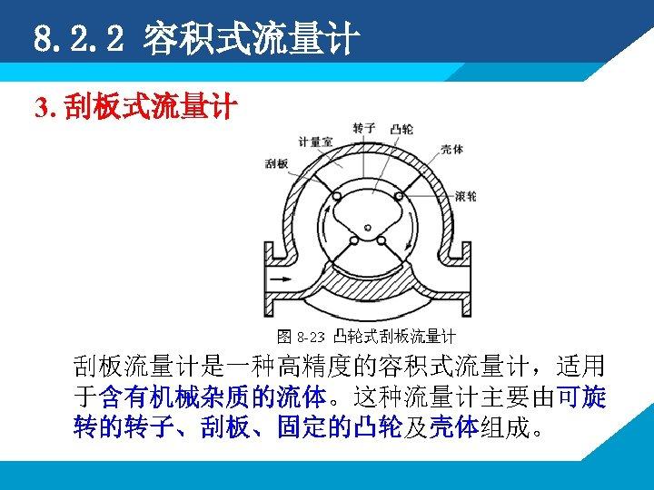 8. 2. 2 容积式流量计 3. 刮板式流量计 刮板流量计是一种高精度的容积式流量计,适用 于含有机械杂质的流体。这种流量计主要由可旋 转的转子、刮板、固定的凸轮及壳体组成。