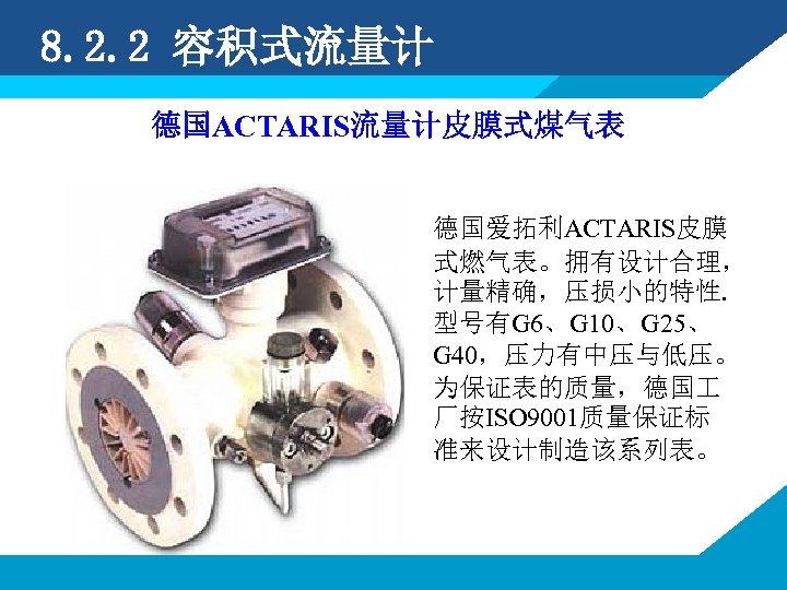 8. 2. 2 容积式流量计 德国ACTARIS流量计皮膜式煤气表 德国爱拓利ACTARIS皮膜 式燃气表。拥有设计合理, 计量精确,压损小的特性. 型号有G 6、G 10、G 25、 G 40,压力有中压与低压。