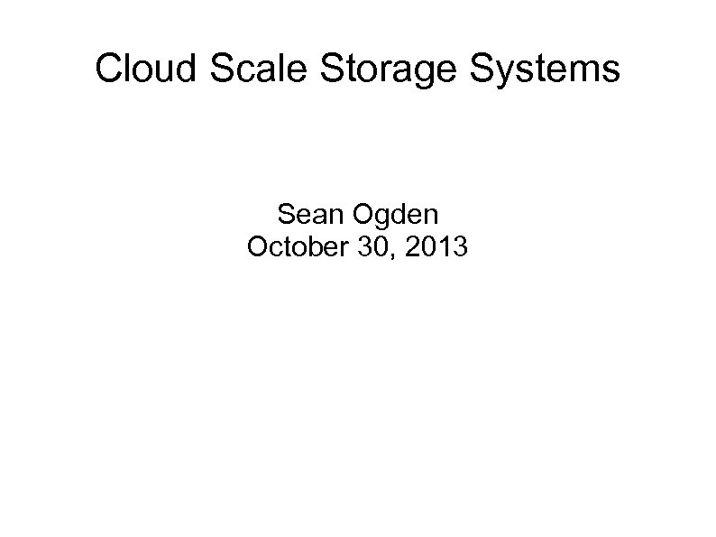 Cloud Scale Storage Systems Sean Ogden October 30, 2013