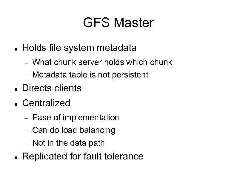 GFS Master Holds file system metadata What chunk server holds which chunk Metadata table