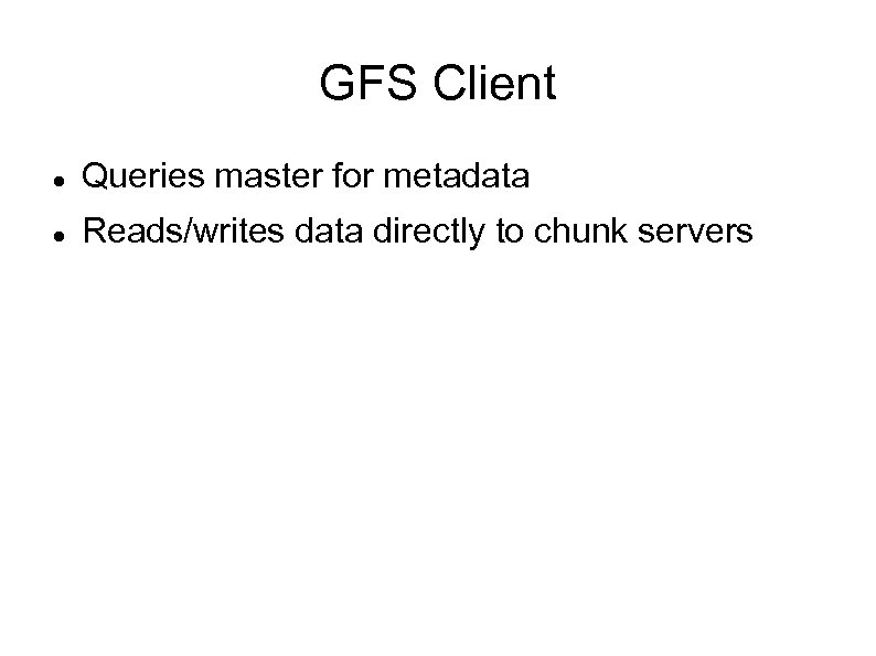 GFS Client Queries master for metadata Reads/writes data directly to chunk servers
