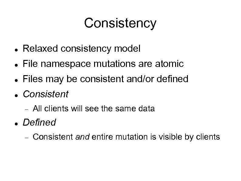 Consistency Relaxed consistency model File namespace mutations are atomic Files may be consistent and/or